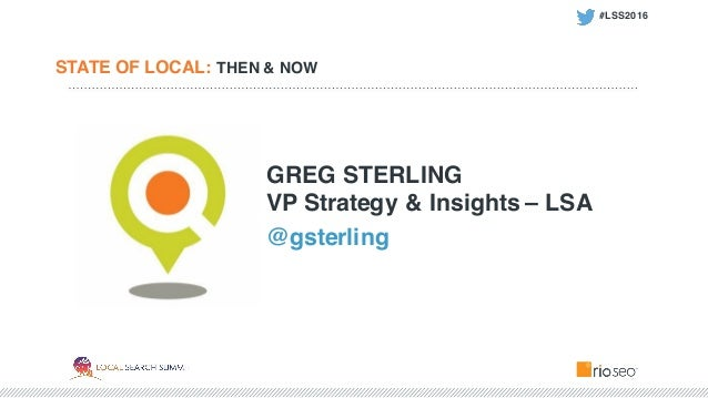 STATE OF LOCAL: THEN & NOW GREG STERLING VP Strategy & Insights – LSA @gsterling #LSS2016