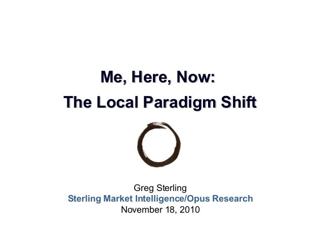Greg Sterling Sterling Market Intelligence/Opus Research November 18, 2010 Me, Here, Now:Me, Here, Now: The Local Paradigm...