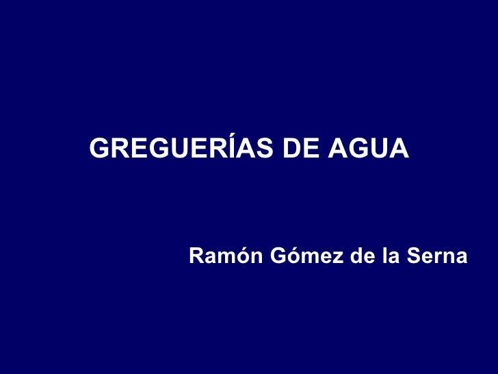 <ul><li>GREGUERÍAS DE AGUA </li></ul><ul><li>Ramón Gómez de la Serna </li></ul>