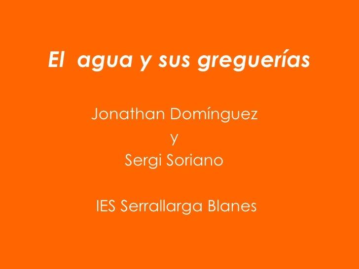 El  agua y sus greguerías Jonathan Domínguez  y  Sergi Soriano  IES Serrallarga Blanes