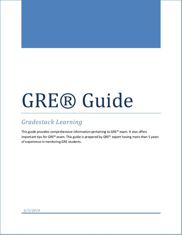 GRE® Guide Gradestack Learning This guide provides comprehensive information pertaining to GRE® exam. It also offers impor...