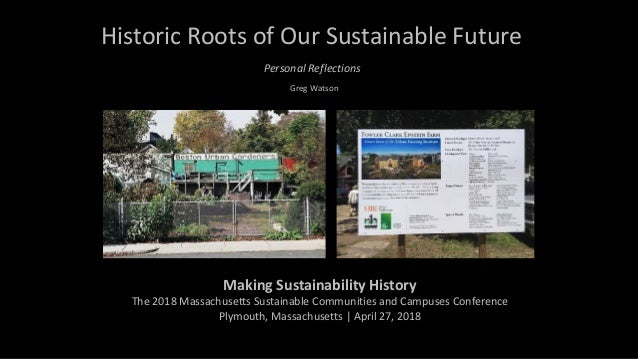 Historic	Roots	of	Our	Sustainable	Future Greg	Watson Making	Sustainability	History		 The	2018	Massachusetts	Sustainable	Co...