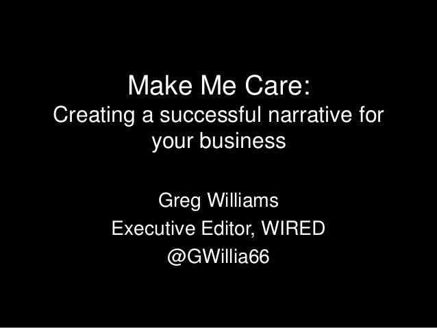 Make Me Care:Creating a successful narrative for          your business          Greg Williams      Executive Editor, WIRE...