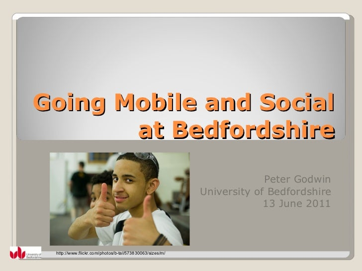 Going Mobile and Social at Bedfordshire Peter Godwin University of Bedfordshire 13 June 2011 http://www.flickr.com/photos/...