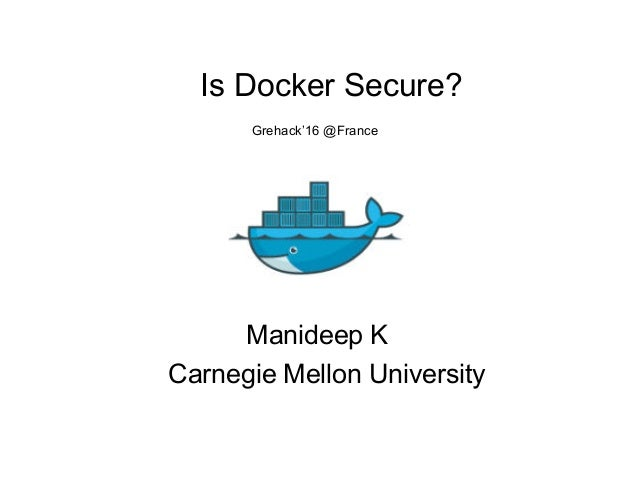 Is Docker Secure? Grehack'16 @France Manideep K Carnegie Mellon University