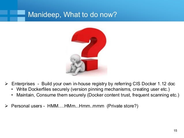 15 Manideep, What to do now?  Enterprises - Build your own in-house registry by referring CIS Docker 1.12 doc • Write Doc...