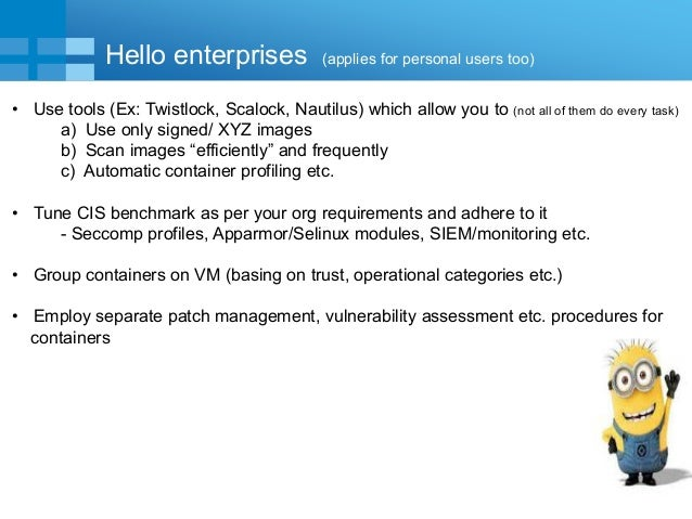 17 Hello enterprises (applies for personal users too) • Use tools (Ex: Twistlock, Scalock, Nautilus) which allow you to (n...
