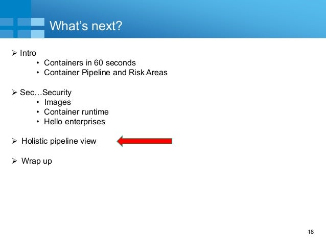 18 What's next?  Intro • Containers in 60 seconds • Container Pipeline and Risk Areas  Sec…Security • Images • Container...