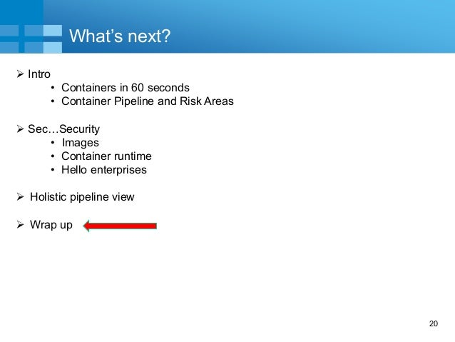 20 What's next?  Intro • Containers in 60 seconds • Container Pipeline and Risk Areas  Sec…Security • Images • Container...