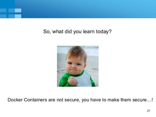 21 So, what did you learn today? Docker Containers are not secure, you have to make them secure…!