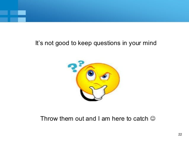 22 It's not good to keep questions in your mind Throw them out and I am here to catch 