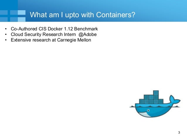 3 What am I upto with Containers? • Co-Authored CIS Docker 1.12 Benchmark • Cloud Security Research Intern @Adobe • Extens...