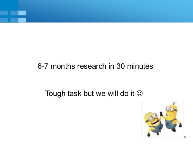 5 6-7 months research in 30 minutes Tough task but we will do it 