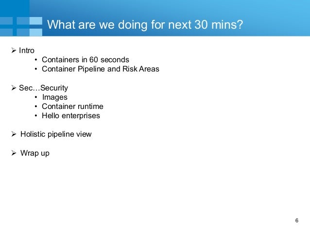 6 What are we doing for next 30 mins?  Intro • Containers in 60 seconds • Container Pipeline and Risk Areas  Sec…Securit...