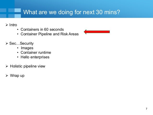 7 What are we doing for next 30 mins?  Intro • Containers in 60 seconds • Container Pipeline and Risk Areas  Sec…Securit...
