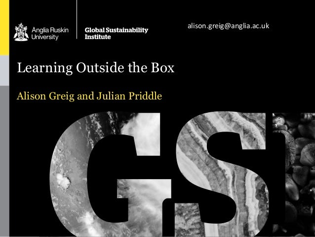 Learning Outside the Box Alison Greig and Julian Priddle alison.greig@anglia.ac.uk