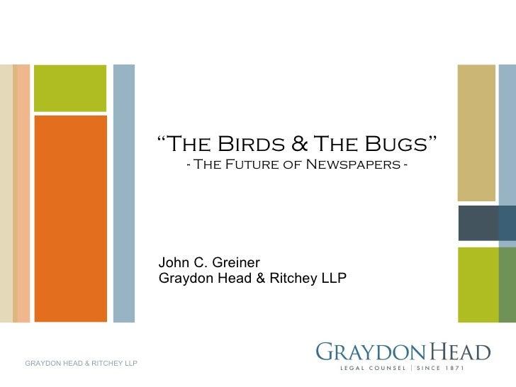 """ The Birds & The Bugs"" - The Future of Newspapers - John C. Greiner Graydon Head & Ritchey LLP GRAYDON HEAD & RITCHEY LLP"