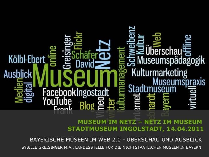 MUSEUM IM NETZ – NETZ IM MUSEUM  STADTMUSEUM INGOLSTADT, 14.04.2011   BAYERISCHE MUSEEN IM WEB 2.0 - ÜBERSCHAU UND AUSBLIC...