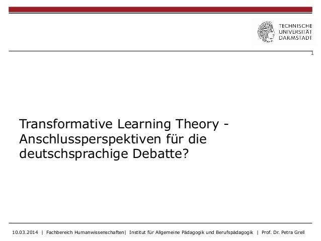 1 Transformative Learning Theory - Anschlussperspektiven für die deutschsprachige Debatte? 10.03.2014 | Fachbereich Humanw...