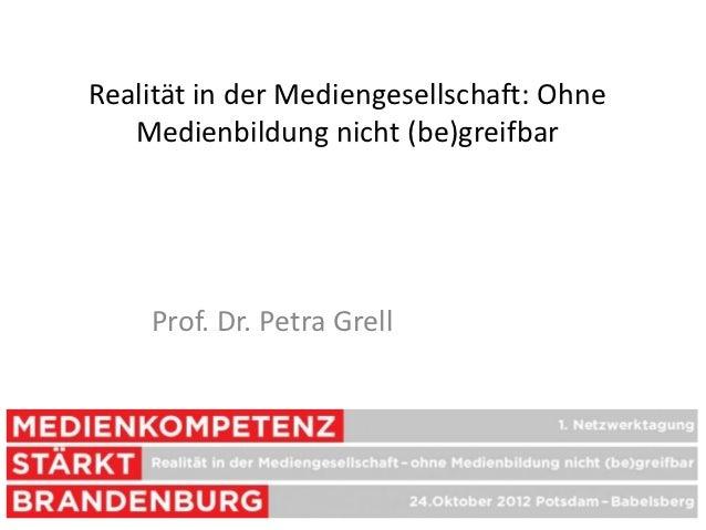 Realität in der Mediengesellschaft: Ohne   Medienbildung nicht (be)greifbar    Prof. Dr. Petra Grell