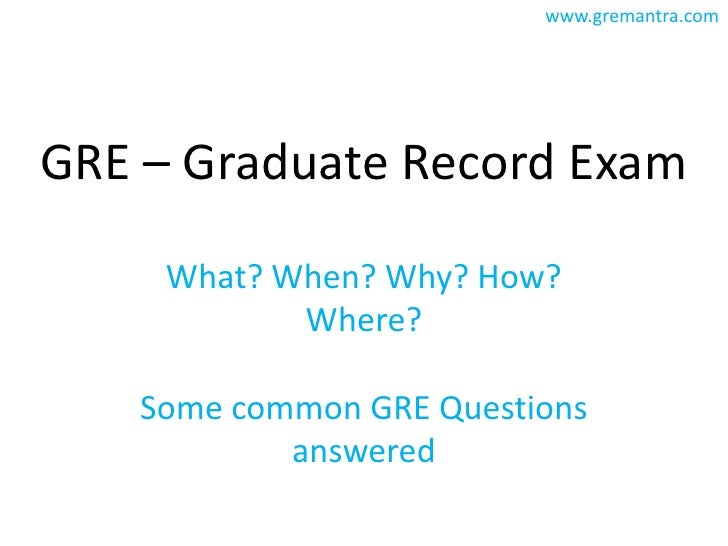 GRE – Graduate Record Exam<br />What? When? Why? How? Where?<br />Some common GRE Questions answered<br />