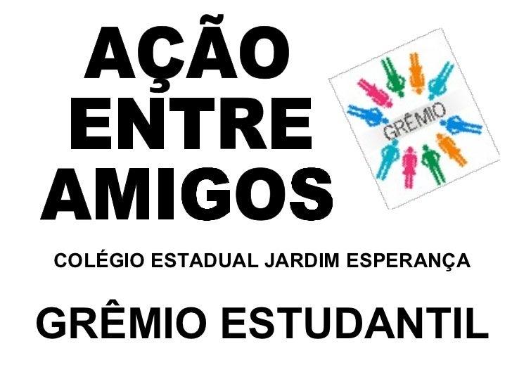 COLÉGIO ESTADUAL JARDIM ESPERANÇA AÇÃO  ENTRE  AMIGOS GRÊMIO ESTUDANTIL