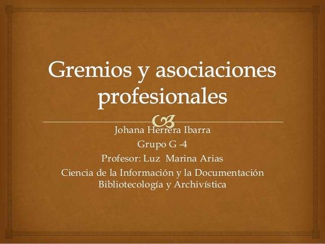 Johana Herrera Ibarra Grupo G -4 Profesor: Luz Marina Arias Ciencia de la Información y la Documentación Bibliotecología y...
