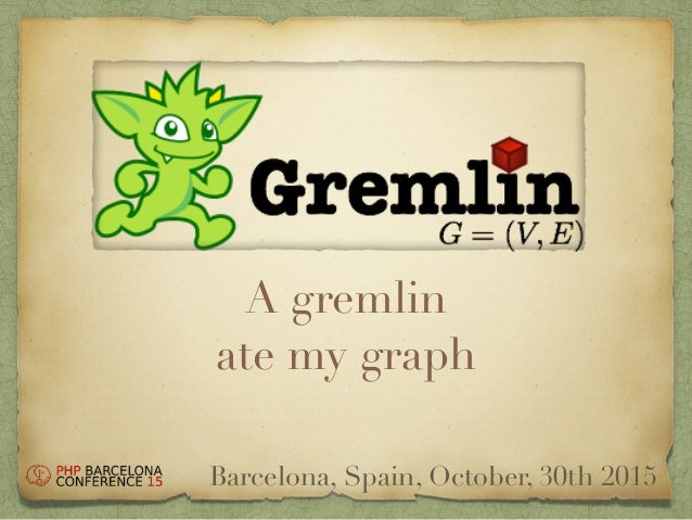 A gremlin ate my graph Barcelona, Spain, October, 30th 2015