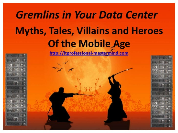 Gremlins in Your Data CenterMyths, Tales, Villains and Heroes       Of the Mobile Age       http://itprofessional-mastermi...