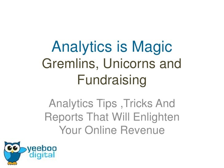 Analytics is MagicGremlins, Unicorns and     Fundraising Analytics Tips ,Tricks AndReports That Will Enlighten  Your Onlin...