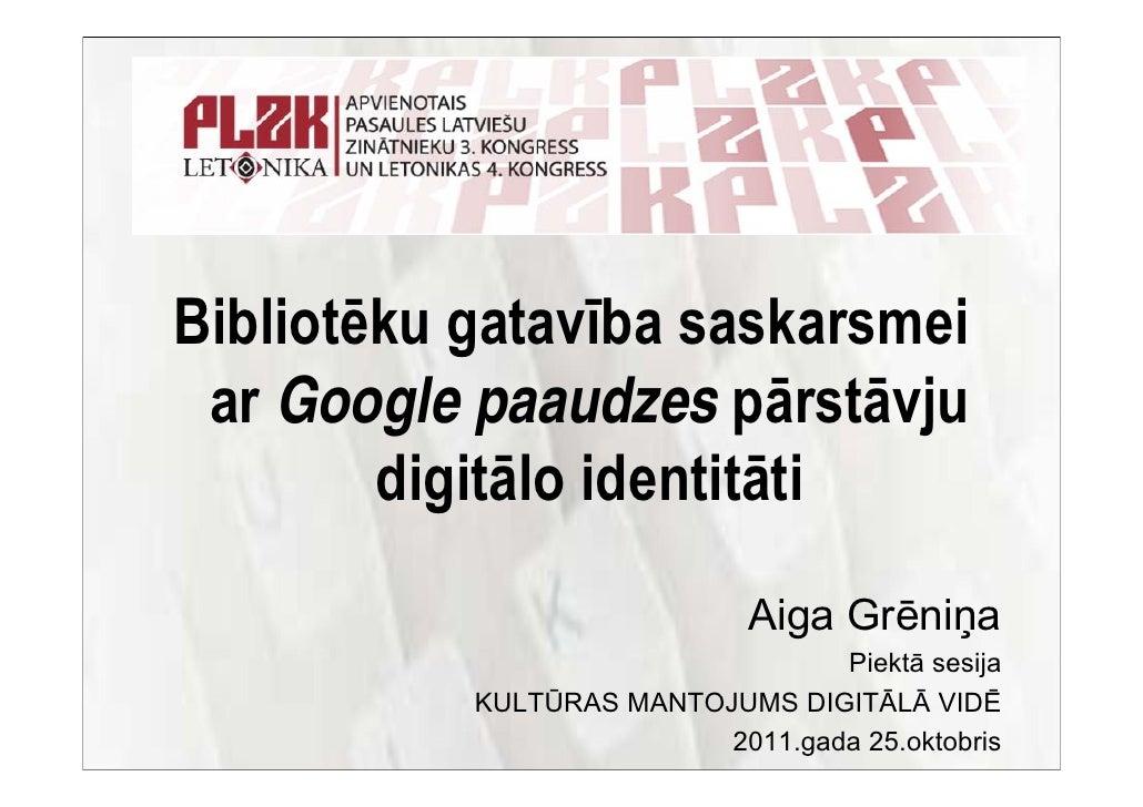 Bibliotēku gatavība saskarsmei ar Google paaudzes pārstāvju        digitālo identitāti                             Aiga Gr...