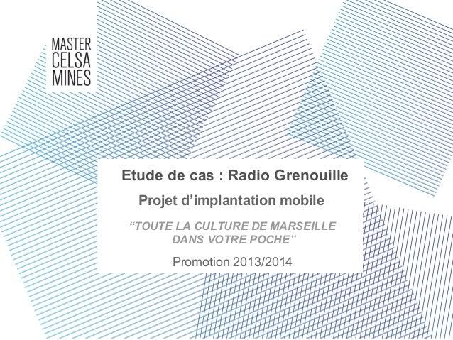 """Etude de cas : Radio Grenouille Projet d'implantation mobile Promotion 2013/2014 """"TOUTE LA CULTURE DE MARSEILLE DANS VOTRE..."""