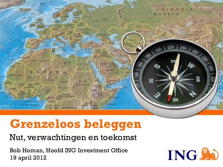 Grenzeloos beleggenNut, verwachtingen en toekomstBob Homan, Hoofd ING Investment Office19 april 2012