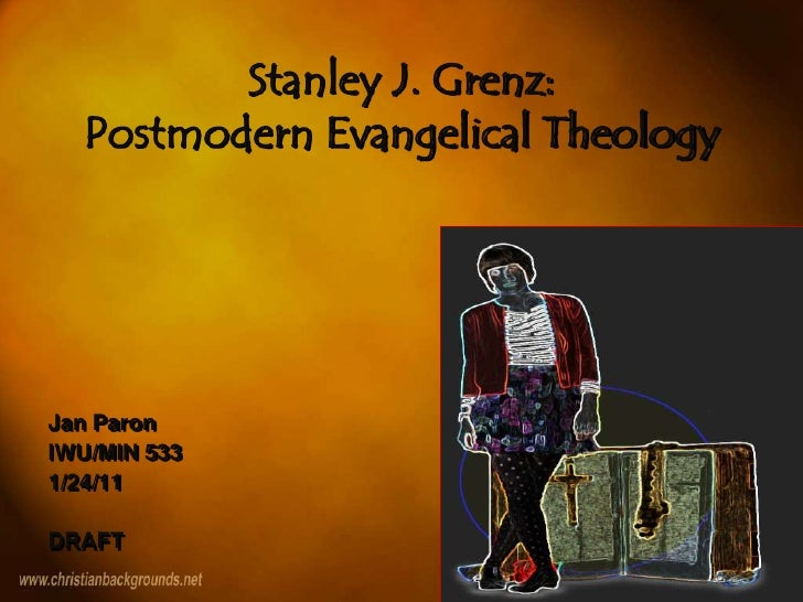 Stanley J. Grenz: Postmodern Evangelical Theology<br />Jan Paron<br />IWU/MIN 533<br />1/24/11<br />DRAFT<br />