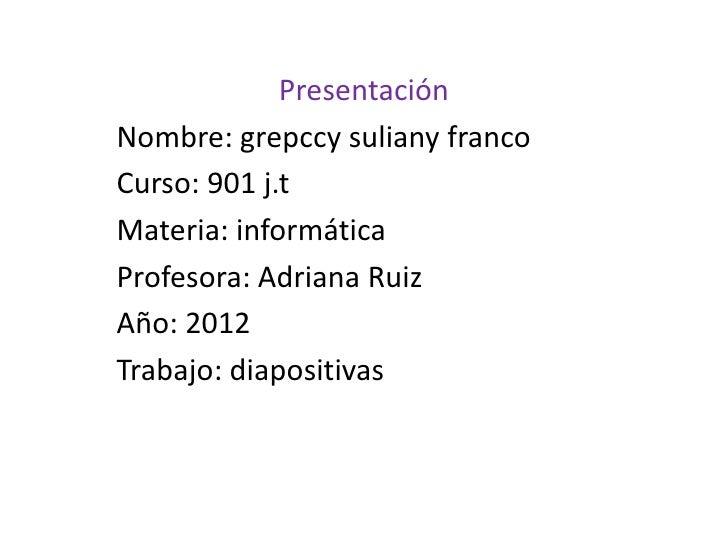 PresentaciónNombre: grepccy suliany francoCurso: 901 j.tMateria: informáticaProfesora: Adriana RuizAño: 2012Trabajo: diapo...