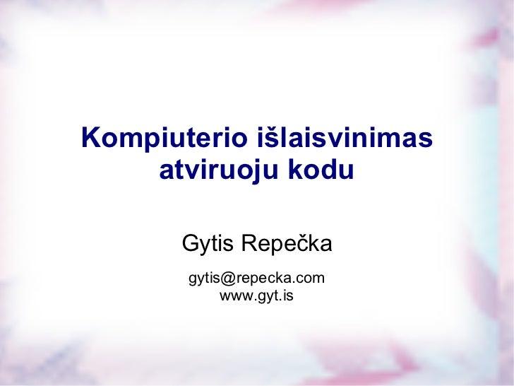 Gytis Repečka [email_address] www.gyt.is Kompiuterio išlaisvinimas atviruoju kodu