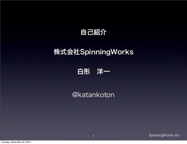 1 SpinningWorks Inc. @katankoton 自己紹介 株式会社SpinningWorks 白形洋一 Tuesday, November 23, 2010