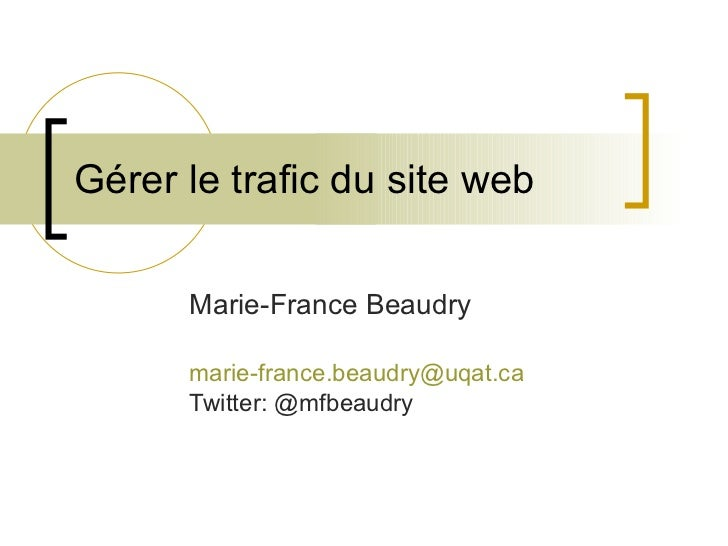 Gérer le trafic du site web Marie-France Beaudry [email_address] Twitter: @mfbeaudry