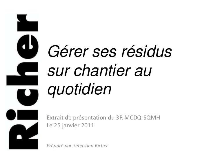 Gérer ses résidus sur chantier au quotidien<br />Extrait de présentation du 3R MCDQ-SQMH<br />Le 25 janvier 2011<br />Prép...