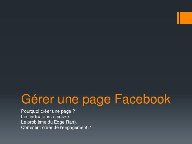 Gérer une page Facebook Pourquoi créer une page ? Les indicateurs à suivre Le problème du Edge Rank Comment créer de l'eng...