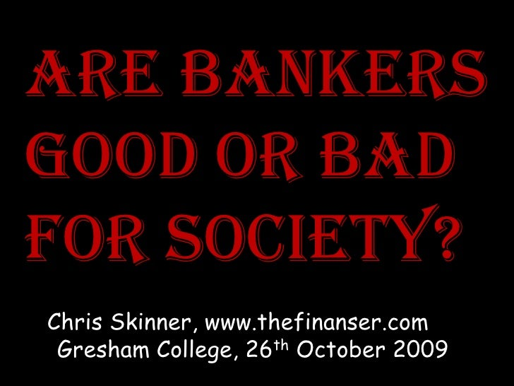 Are bAnkers good or bAd for society? Chris Skinner, www.thefinanser.com  Gresham College, 26th October 2009