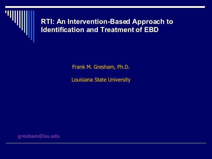 RTI: An Intervention-Based Approach to Identification and Treatment of EBD Frank M. Gresham, Ph.D. Louisiana State Univers...