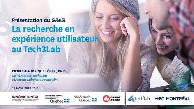 PIERRE-MAJORIQUE LÉGER, Ph.D. Co-directeur Tech3Lab Directeur Laboratoire ERPsim Présentation au GReSI La recherche en exp...