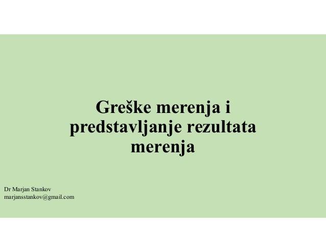 Greške merenja i predstavljanje rezultata merenja Dr Marjan Stankov marjansstankov@gmail.com