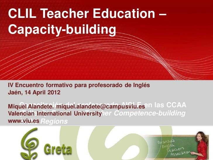 CLIL Teacher Education –Capacity-buildingIV Encuentro formativo para profesorado de InglésJaén, 14 April 2012Miquel Alande...