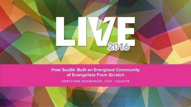 How SaaStr Built an Energized Community of Evangelists From Scratch GRETCHEN DEKNIKKER, COO / SAASTR