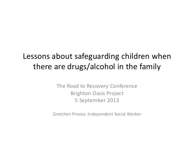 Lessons about safeguarding children when there are drugs/alcohol in the family The Road to Recovery Conference Brighton Oa...