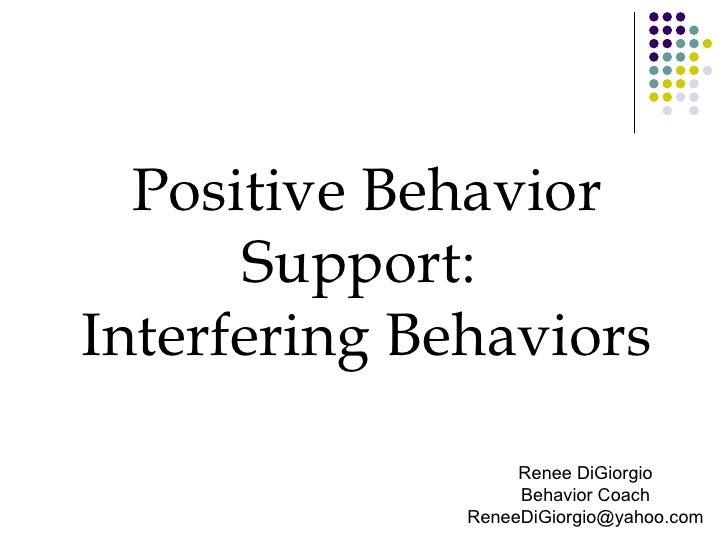 Positive Behavior Support:  Interfering Behaviors Renee DiGiorgio Behavior Coach [email_address]