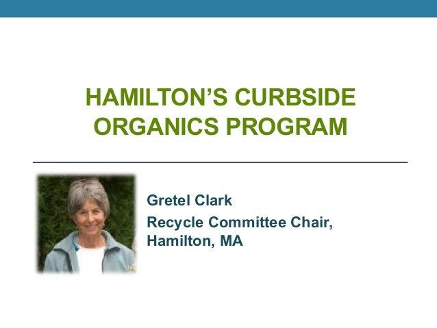 HAMILTON'S CURBSIDEORGANICS PROGRAMGretel ClarkRecycle Committee Chair,Hamilton, MA