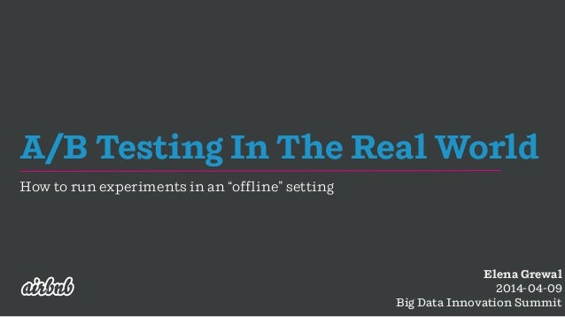 "A/B Testing In The Real World How to run experiments in an ""offline"" setting Elena Grewal 2014-04-09 Big Data Innovation S..."